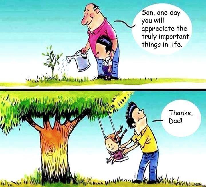 """- """"Filho, um dia você vai apreciar as coisas realmente importantes da vida"""" - """"Obrigado, pai"""""""